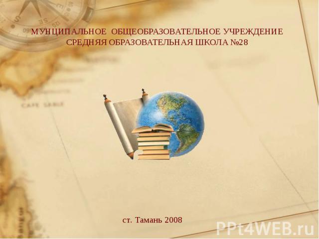 МУНЦИПАЛЬНОЕ ОБЩЕОБРАЗОВАТЕЛЬНОЕ УЧРЕЖДЕНИЕСРЕДНЯЯ ОБРАЗОВАТЕЛЬНАЯ ШКОЛА №28 ст. Тамань 2008