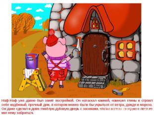 Наф-Наф уже давно был занят постройкой. Он натаскал камней, намесил глины и стро