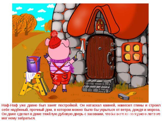 Наф-Наф уже давно был занят постройкой. Он натаскал камней, намесил глины и строил себе надёжный, прочный дом, в котором можно было бы укрыться от ветра, дождя и мороза. Он даже сделал в доме тяжёлую дубовую дверь с засовами, чтобы волк из соседнего…