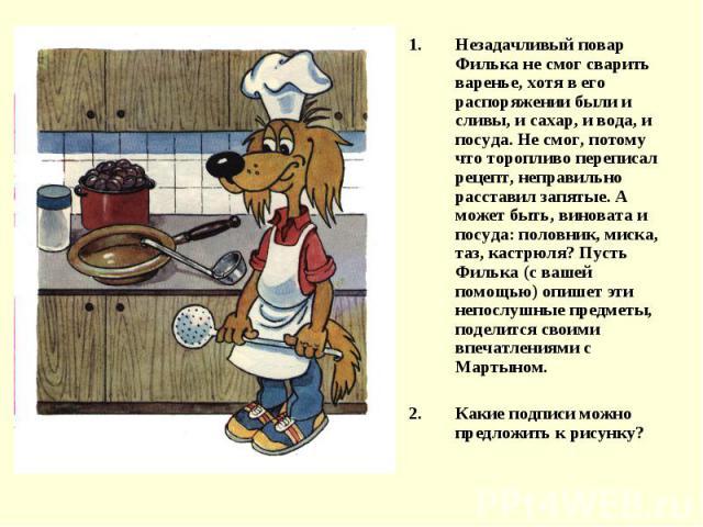 Незадачливый повар Филька не смог сварить варенье, хотя в его распоряжении были и сливы, и сахар, и вода, и посуда. Не смог, потому что торопливо переписал рецепт, неправильно расставил запятые. А может быть, виновата и посуда: половник, миска, таз,…