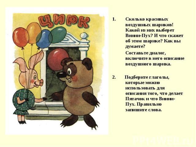 Сколько красивых воздушных шариков! Какой из них выберет Винни-Пух? И что скажет об этом шарике? Как вы думаете?Составьте диалог, включите в него описание воздушного шарика.2. Подберите глаголы, которые можно использовать для описания того, что дела…