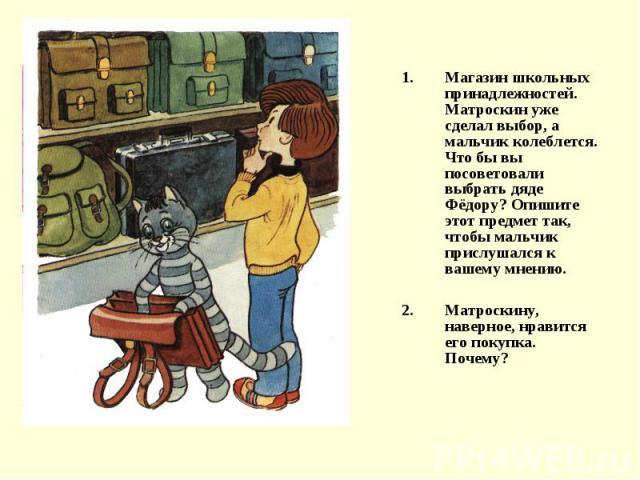Магазин школьных принадлежностей. Матроскин уже сделал выбор, а мальчик колеблется. Что бы вы посоветовали выбрать дяде Фёдору? Опишите этот предмет так, чтобы мальчик прислушался к вашему мнению.Матроскину, наверное, нравится его покупка. Почему?
