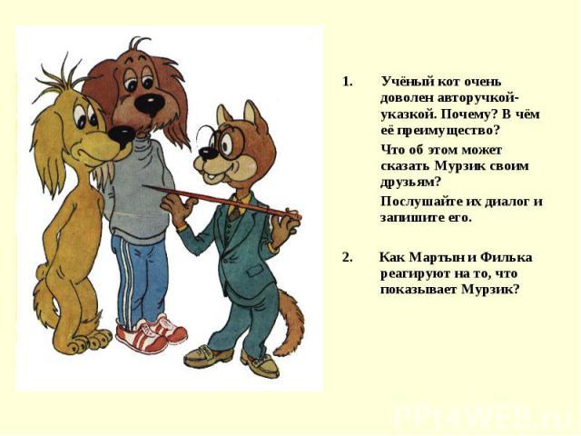 Учёный кот очень доволен авторучкой-указкой. Почему? В чём её преимущество?Что об этом может сказать Мурзик своим друзьям?Послушайте их диалог и запишите его.2. Как Мартын и Филька реагируют на то, что показывает Мурзик?