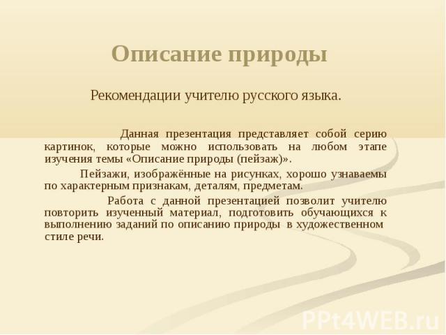 Описание природы Рекомендации учителю русского языка. Данная презентация представляет собой серию картинок, которые можно использовать на любом этапе изучения темы «Описание природы (пейзаж)». Пейзажи, изображённые на рисунках, хорошо узнаваемы по х…
