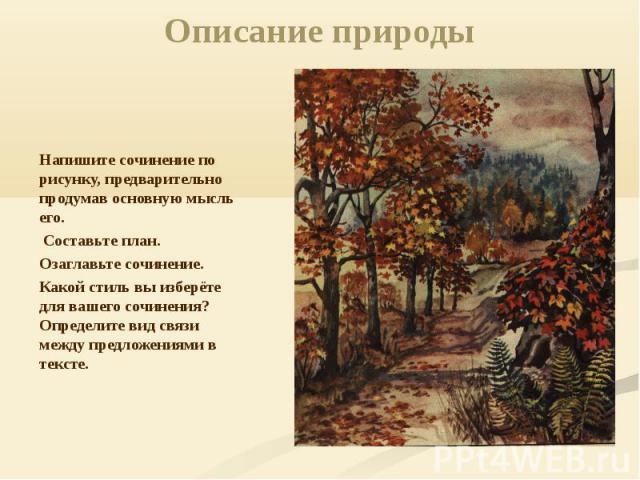 Описание природы Напишите сочинение по рисунку, предварительно продумав основную мысль его. Составьте план. Озаглавьте сочинение. Какой стиль вы изберёте для вашего сочинения? Определите вид связи между предложениями в тексте.