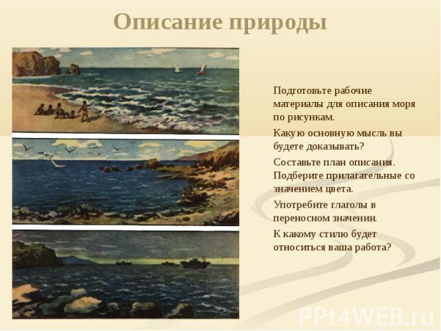 Описание природы Подготовьте рабочие материалы для описания моря по рисункам. Какую основную мысль вы будете доказывать? Составьте план описания. Подберите прилагательные со значением цвета. Употребите глаголы в переносном значении. К какому стилю б…