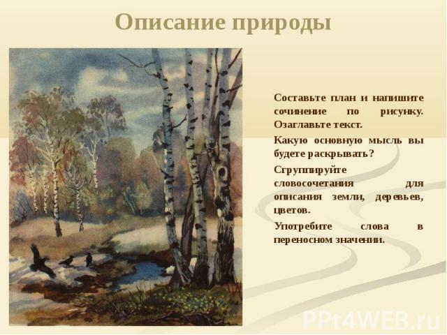 Описание природы Составьте план и напишите сочинение по рисунку. Озаглавьте текст. Какую основную мысль вы будете раскрывать?Сгруппируйте словосочетания для описания земли, деревьев, цветов. Употребите слова в переносном значении.
