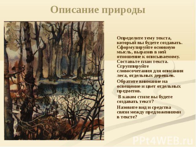 Описание природы Определите тему текста, который вы будете создавать. Сформулируйте основную мысль, выразив в ней отношение к описываемому. Составьте план текста. Сгруппируйте словосочетания для описания леса, отдельных деревьев. Обратите внимание н…