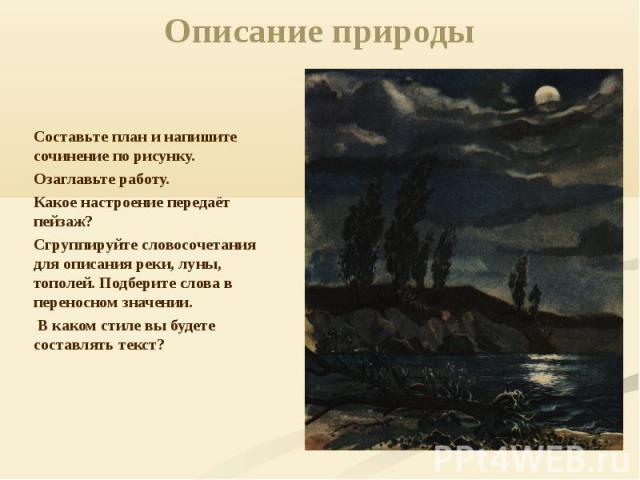 Описание природы Составьте план и напишите сочинение по рисунку. Озаглавьте работу.Какое настроение передаёт пейзаж? Сгруппируйте словосочетания для описания реки, луны, тополей. Подберите слова в переносном значении. В каком стиле вы будете составл…