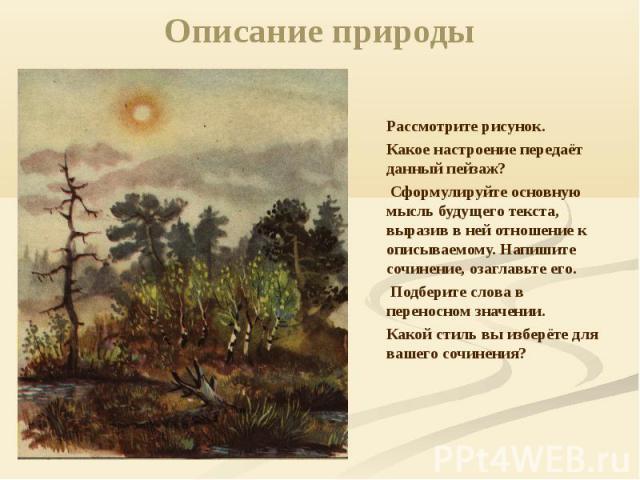 Описание природы Рассмотрите рисунок. Какое настроение передаёт данный пейзаж? Сформулируйте основную мысль будущего текста, выразив в ней отношение к описываемому. Напишите сочинение, озаглавьте его. Подберите слова в переносном значении. Какой сти…