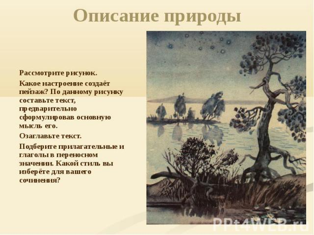 Описание природы Рассмотрите рисунок. Какое настроение создаёт пейзаж? По данному рисунку составьте текст, предварительно сформулировав основную мысль его.Озаглавьте текст.Подберите прилагательные и глаголы в переносном значении. Какой стиль вы избе…