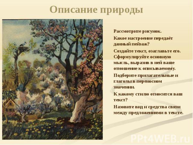 Описание природы Рассмотрите рисунок. Какое настроение передаёт данный пейзаж? Создайте текст, озаглавьте его. Сформулируйте основную мысль, выразив в ней ваше отношение к описываемому. Подберите прилагательные и глаголы в переносном значении. К как…
