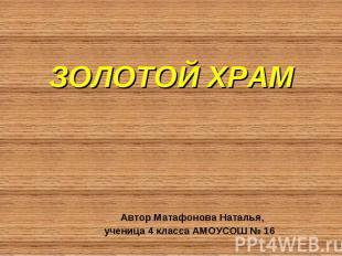 ЗОЛОТОЙ ХРАМ Автор Матафонова Наталья, ученица 4 класса АМОУСОШ № 16