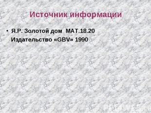 Источник информации Я.Р. Золотой дом МАТ.18.20 Издательство «GBV» 1990