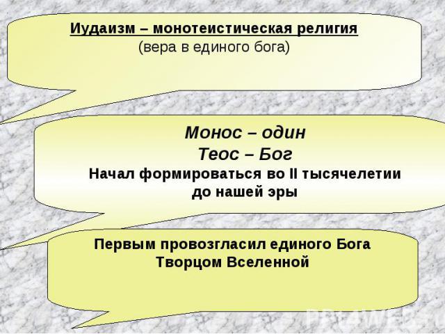Иудаизм – монотеистическая религия(вера в единого бога) Монос – одинТеос – БогНачал формироваться во II тысячелетиидо нашей эрыПервым провозгласил единого БогаТворцом Вселенной