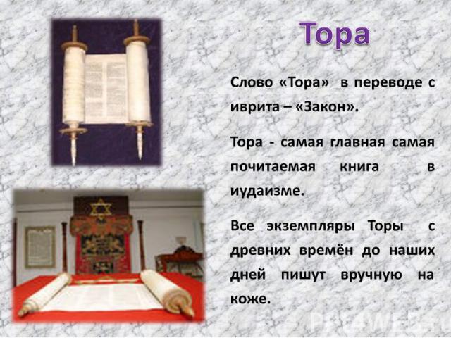 Тора Слово «Тора» в переводе с иврита – «Закон».Тора - самая главная самая почитаемая книга в иудаизме.Все экземпляры Торы с древних времён до наших дней пишут вручную на коже.