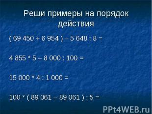 Реши примеры на порядок действия ( 69 450 + 6 954 ) – 5 648 : 8 =4 855 * 5 – 8 0