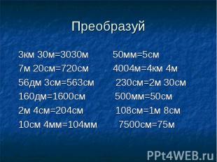 Преобразуй 3км 30м=3030м 50мм=5см 7м 20см=720см 4004м=4км 4м 56дм 3см=563см 230с