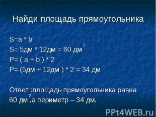 Найди площадь прямоугольника S=a * b S= 5дм * 12дм = 60 дмP= ( a + b ) * 2P= (5д