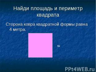 Найди площадь и периметр квадрата Сторона ковра квадратной формы равна 4 метра.