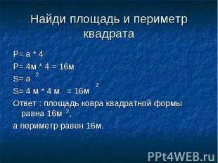 Найди площадь и периметр квадрата P= a * 4P= 4м * 4 = 16мS= a S= 4 м * 4 м = 16м