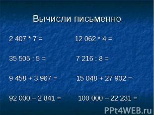 Вычисли письменно 2 407 * 7 = 12 062 * 4 =35 505 : 5 = 7 216 : 8 =9 458 + 3 967