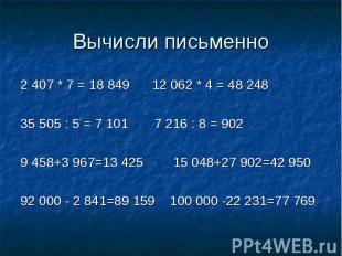 Вычисли письменно 2 407 * 7 = 18 849 12 062 * 4 = 48 24835 505 : 5 = 7 101 7 216
