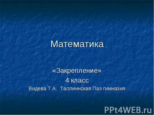 Математика «Закрепление»4 классВидева Т.А. Таллиннская Паэ гимназия
