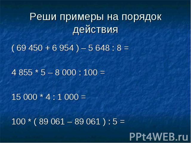 Реши примеры на порядок действия ( 69 450 + 6 954 ) – 5 648 : 8 =4 855 * 5 – 8 000 : 100 =15 000 * 4 : 1 000 =100 * ( 89 061 – 89 061 ) : 5 =