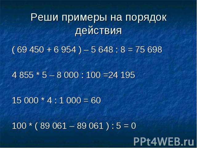 Реши примеры на порядок действия ( 69 450 + 6 954 ) – 5 648 : 8 = 75 6984 855 * 5 – 8 000 : 100 =24 19515 000 * 4 : 1 000 = 60100 * ( 89 061 – 89 061 ) : 5 = 0