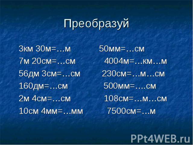 Преобразуй 3км 30м=…м 50мм=…см 7м 20см=…см 4004м=…км…м 56дм 3см=…см 230см=…м…см 160дм=…см 500мм=….см 2м 4см=…см 108см=…м…см 10см 4мм=…мм 7500см=…м