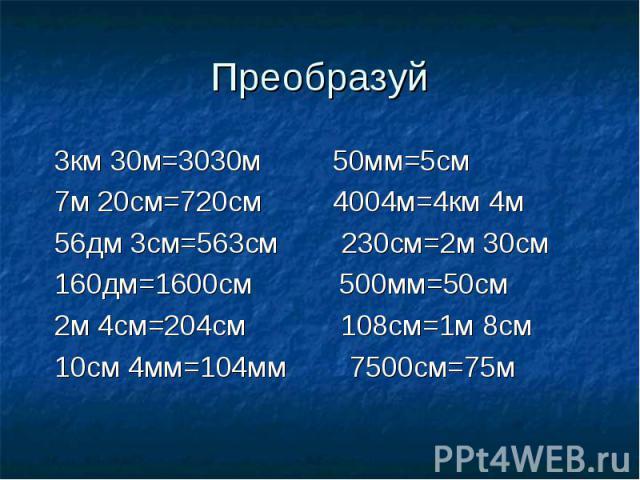 Преобразуй 3км 30м=3030м 50мм=5см 7м 20см=720см 4004м=4км 4м 56дм 3см=563см 230см=2м 30см 160дм=1600см 500мм=50см 2м 4см=204см 108см=1м 8см 10см 4мм=104мм 7500см=75м