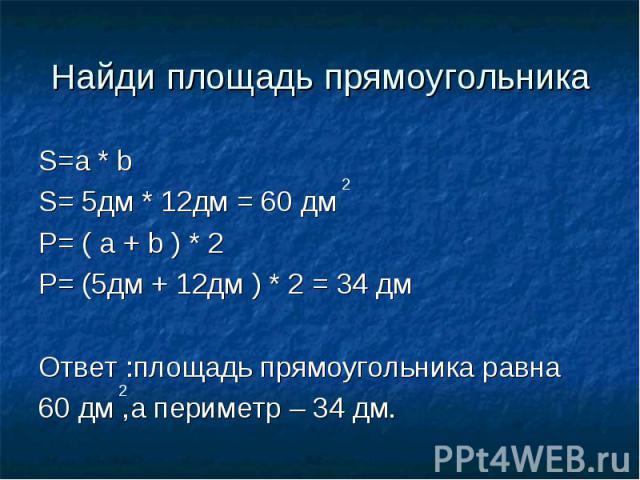 Найди площадь прямоугольника S=a * b S= 5дм * 12дм = 60 дмP= ( a + b ) * 2P= (5дм + 12дм ) * 2 = 34 дмОтвет :площадь прямоугольника равна 60 дм ,а периметр – 34 дм.
