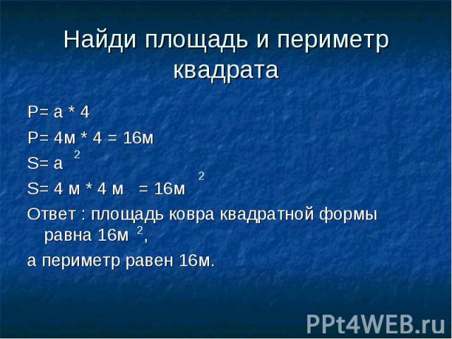 Найди площадь и периметр квадрата P= a * 4P= 4м * 4 = 16мS= a S= 4 м * 4 м = 16мОтвет : площадь ковра квадратной формы равна 16м ,а периметр равен 16м.