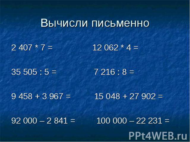 Вычисли письменно 2 407 * 7 = 12 062 * 4 =35 505 : 5 = 7 216 : 8 =9 458 + 3 967 = 15 048 + 27 902 =92 000 – 2 841 = 100 000 – 22 231 =