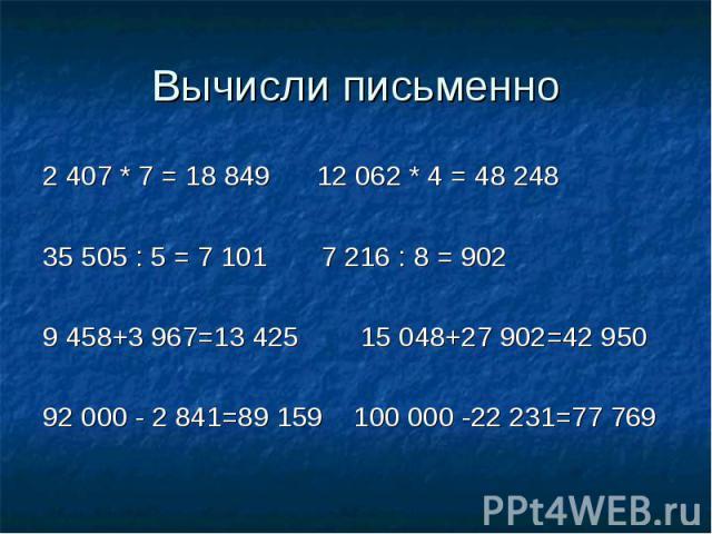 Вычисли письменно 2 407 * 7 = 18 849 12 062 * 4 = 48 24835 505 : 5 = 7 101 7 216 : 8 = 9029 458+3 967=13 425 15 048+27 902=42 95092 000 - 2 841=89 159 100 000 -22 231=77 769