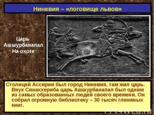 Ниневия – «логовище львов» Царь АшшурбанапалНа охотеСтолицей Ассирии был город Н