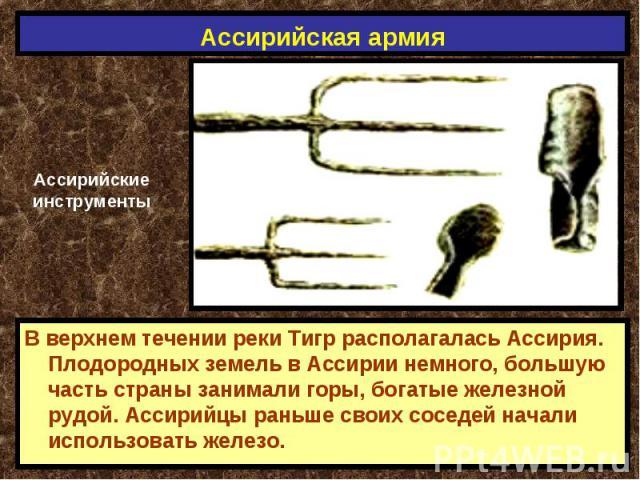 Ассирийская армия АссирийскиеинструментыВ верхнем течении реки Тигр располагалась Ассирия. Плодородных земель в Ассирии немного, большую часть страны занимали горы, богатые железной рудой. Ассирийцы раньше своих соседей начали использовать железо.