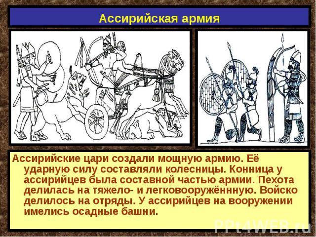 Ассирийская армия Ассирийские цари создали мощную армию. Её ударную силу составляли колесницы. Конница у ассирийцев была составной частью армии. Пехота делилась на тяжело- и легковооружённную. Войско делилось на отряды. У ассирийцев на вооружении им…