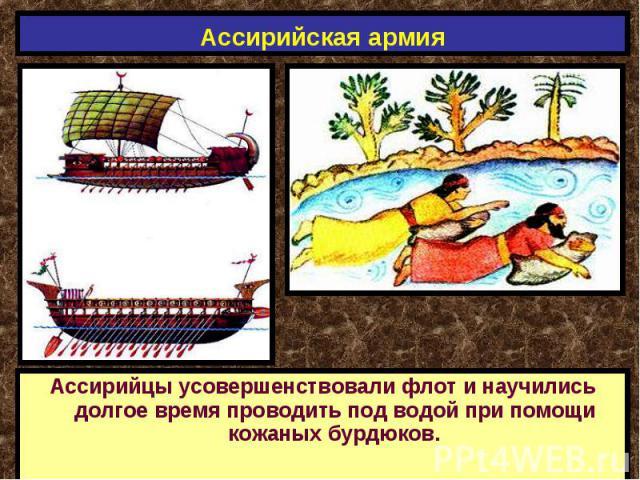 Ассирийская армия Ассирийцы усовершенствовали флот и научились долгое время проводить под водой при помощи кожаных бурдюков.