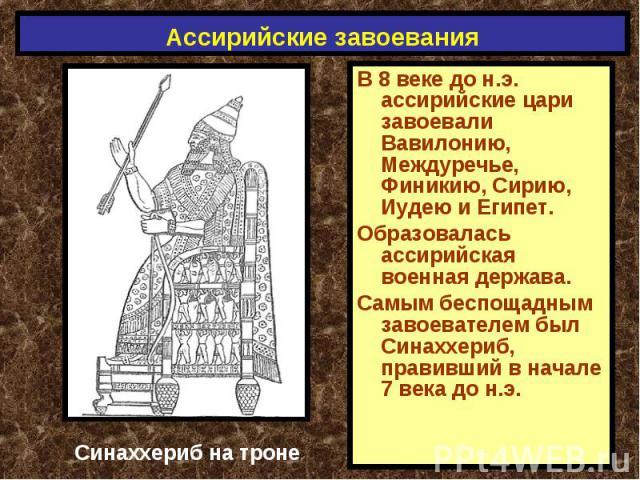 Ассирийские завоевания В 8 веке до н.э. ассирийские цари завоевали Вавилонию, Междуречье, Финикию, Сирию, Иудею и Египет.Образовалась ассирийская военная держава.Самым беспощадным завоевателем был Синаххериб, правивший в начале 7 века до н.э. Синахх…