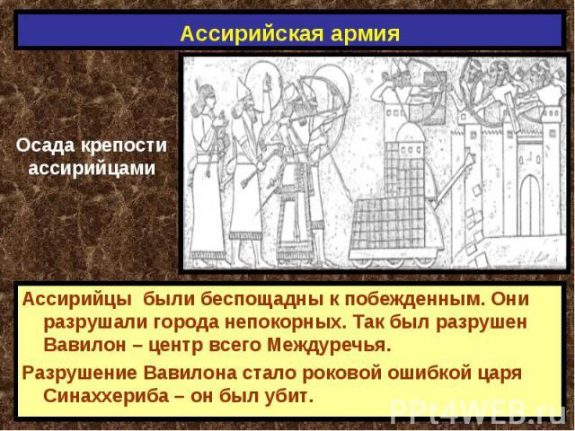 Ассирийская армия Осада крепостиассирийцамиАссирийцы были беспощадны к побежденным. Они разрушали города непокорных. Так был разрушен Вавилон – центр всего Междуречья.Разрушение Вавилона стало роковой ошибкой царя Синаххериба – он был убит.