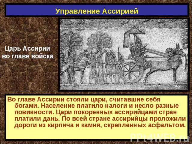 Управление Ассирией Царь Ассирииво главе войскаВо главе Ассирии стояли цари, считавшие себя богами. Население платило налоги и несло разные повинности. Цари покоренных ассирийцами стран платили дань. По всей стране ассирийцы проложили дороги из кирп…