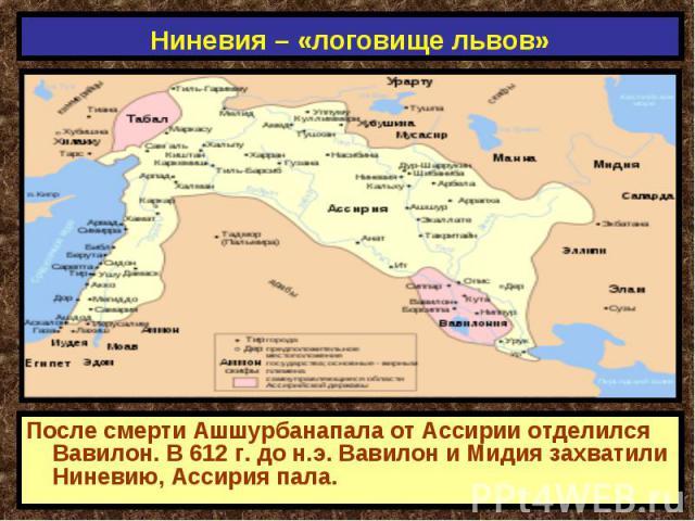 Ниневия – «логовище львов» После смерти Ашшурбанапала от Ассирии отделился Вавилон. В 612 г. до н.э. Вавилон и Мидия захватили Ниневию, Ассирия пала.