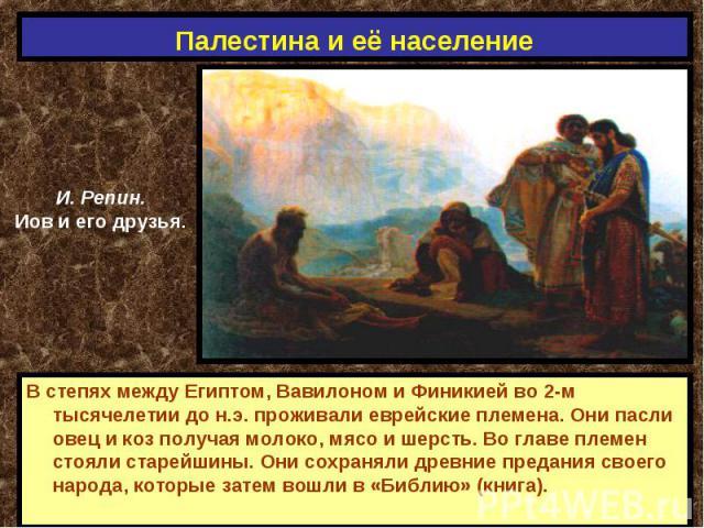 Палестина и её население И. Репин.Иов и его друзья.В степях между Египтом, Вавилоном и Финикией во 2-м тысячелетии до н.э. проживали еврейские племена. Они пасли овец и коз получая молоко, мясо и шерсть. Во главе племен стояли старейшины. Они сохран…