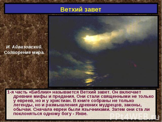 Ветхий завет И. Айвазовский.Сотворение мира.1-я часть «Библии» называется Ветхий завет. Он включает древние мифы и предания. Они стали священными не только у евреев, но и у христиан. В книге собраны не только легенды, но и размышления древних мудрец…