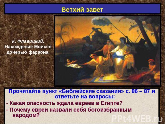 Ветхий завет К. Флавицкий.Нахождение Моисеядочерью фараона.Прочитайте пункт «Библейские сказания» с. 86 – 87 и ответьте на вопросы:- Какая опасность ждала евреев в Египте?- Почему евреи назвали себя богоизбранным народом?