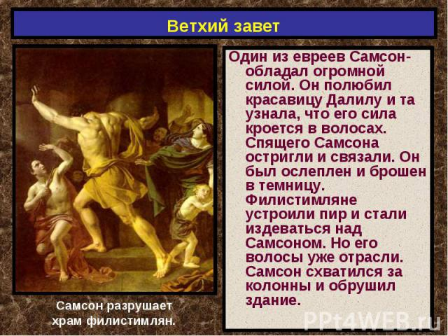 Ветхий завет Один из евреев Самсон- обладал огромной силой. Он полюбил красавицу Далилу и та узнала, что его сила кроется в волосах. Спящего Самсона остригли и связали. Он был ослеплен и брошен в темницу. Филистимляне устроили пир и стали издеваться…