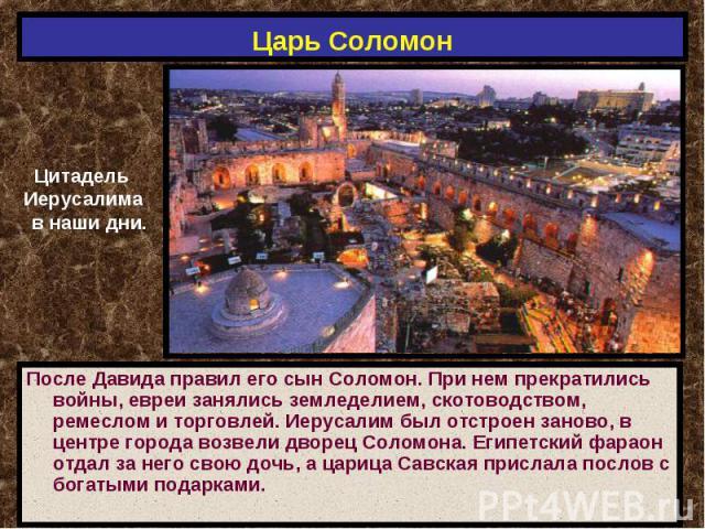 Царь Соломон Цитадель Иерусалима в наши дни.После Давида правил его сын Соломон. При нем прекратились войны, евреи занялись земледелием, скотоводством, ремеслом и торговлей. Иерусалим был отстроен заново, в центре города возвели дворец Соломона. Еги…