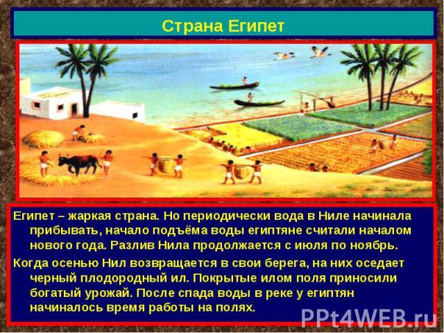 Страна Египет Египет – жаркая страна. Но периодически вода в Ниле начинала прибывать, начало подъёма воды египтяне считали началом нового года. Разлив Нила продолжается с июля по ноябрь.Когда осенью Нил возвращается в свои берега, на них оседает чер…